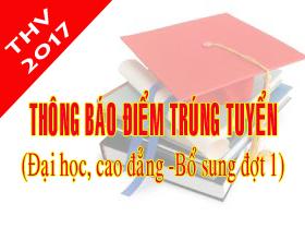 Thong bao diem trung tuyen va danh sach trung tuyen dai hoc, cao dang he chinh quy nam 2017 (Bo sung dot 1)